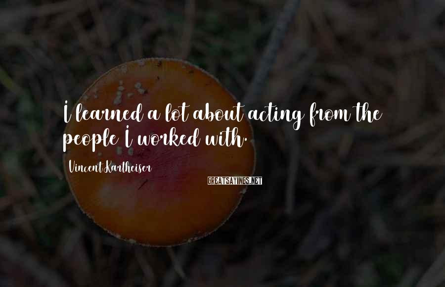 Vincent Kartheiser Sayings: I learned a lot about acting from the people I worked with.
