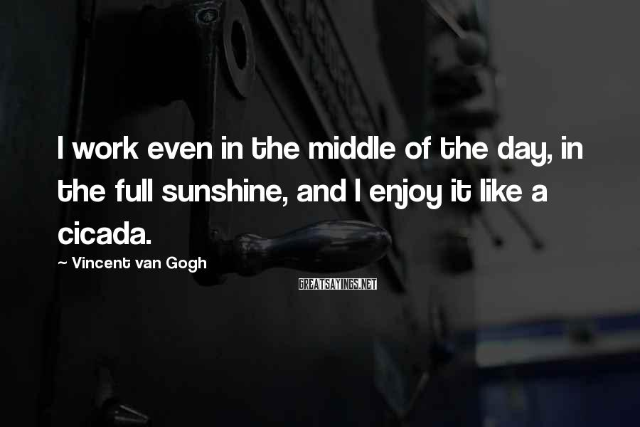 Vincent Van Gogh Sayings: I work even in the middle of the day, in the full sunshine, and I