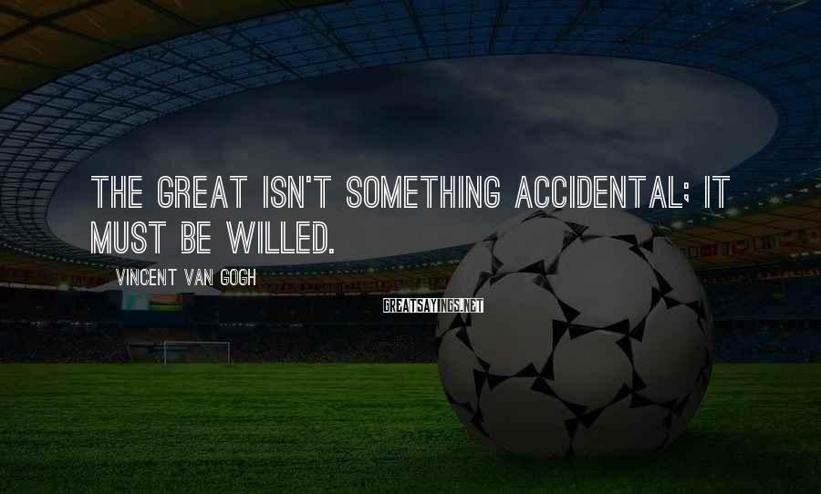 Vincent Van Gogh Sayings: The great isn't something accidental; it must be willed.
