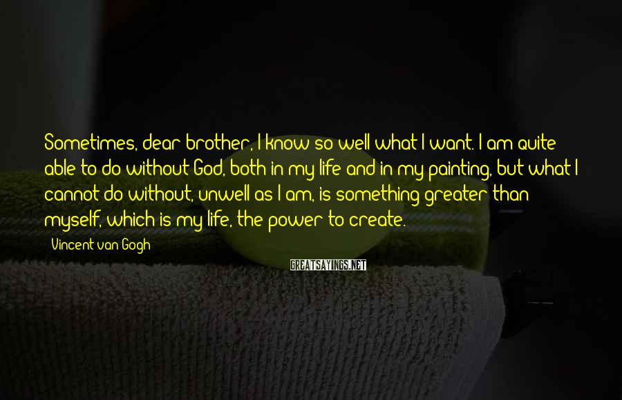 Vincent Van Gogh Sayings: Sometimes, dear brother, I know so well what I want. I am quite able to