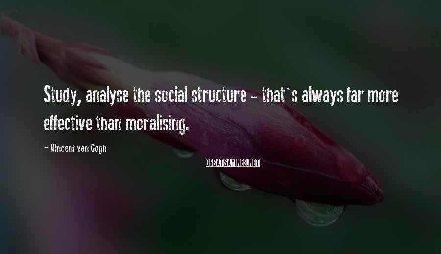 Vincent Van Gogh Sayings: Study, analyse the social structure - that's always far more effective than moralising.