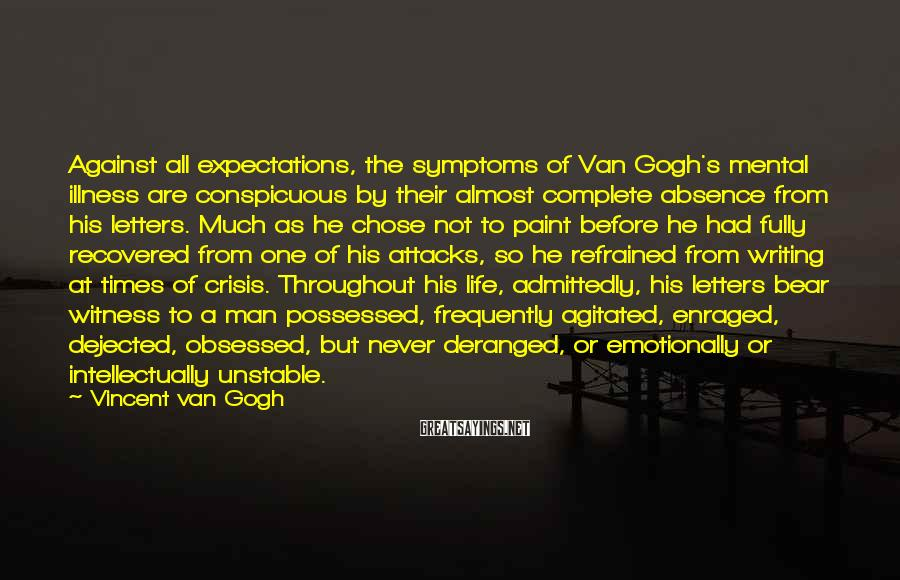 Vincent Van Gogh Sayings: Against all expectations, the symptoms of Van Gogh's mental illness are conspicuous by their almost
