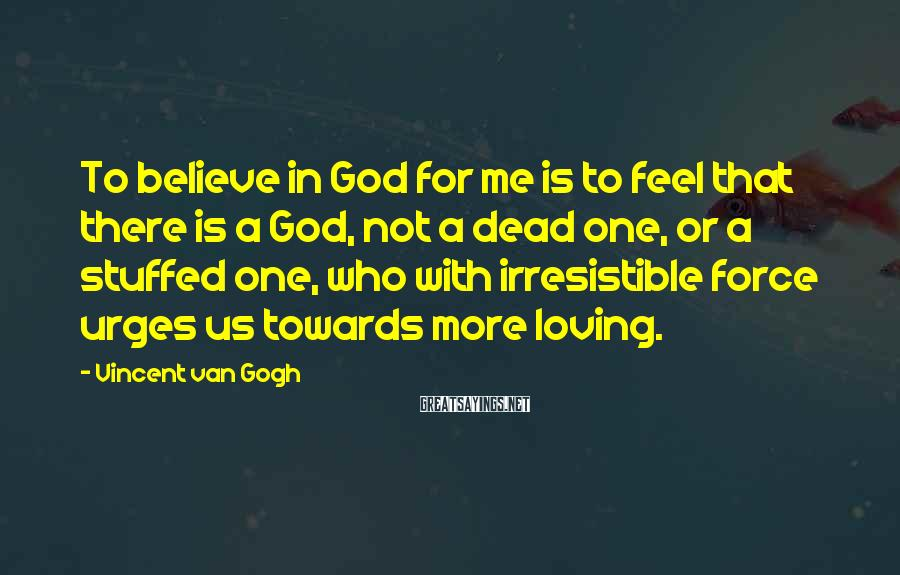 Vincent Van Gogh Sayings: To believe in God for me is to feel that there is a God, not