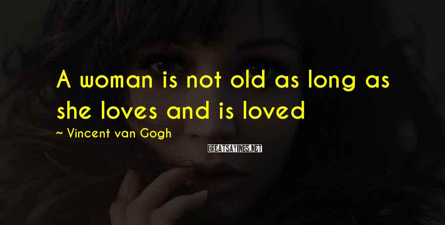Vincent Van Gogh Sayings: A woman is not old as long as she loves and is loved