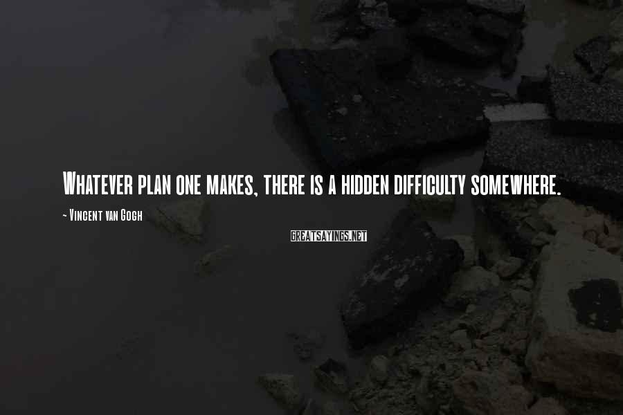 Vincent Van Gogh Sayings: Whatever plan one makes, there is a hidden difficulty somewhere.
