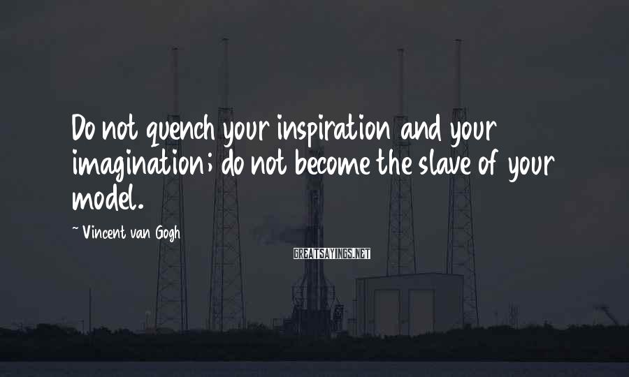 Vincent Van Gogh Sayings: Do not quench your inspiration and your imagination; do not become the slave of your