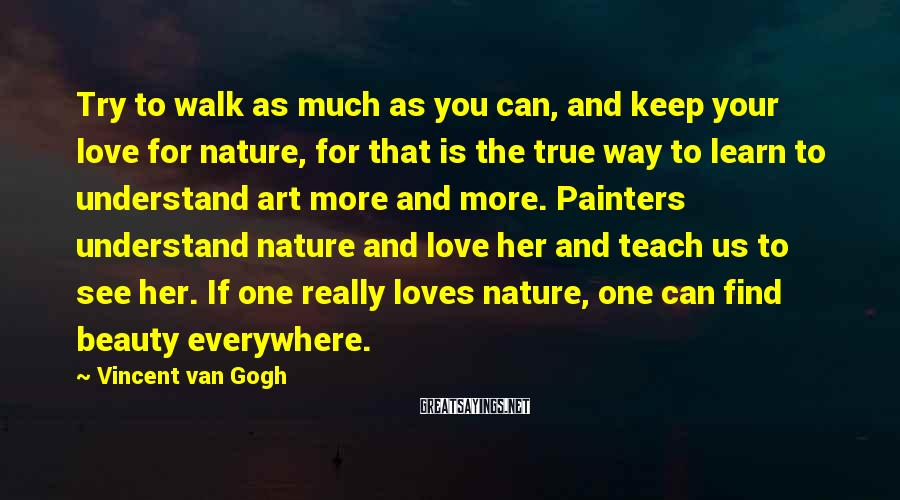 Vincent Van Gogh Sayings: Try to walk as much as you can, and keep your love for nature, for