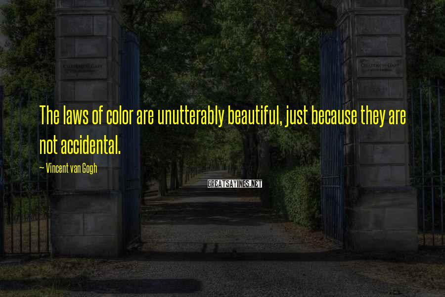 Vincent Van Gogh Sayings: The laws of color are unutterably beautiful, just because they are not accidental.