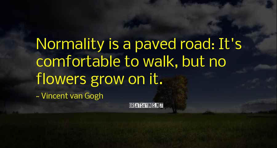 Vincent Van Gogh Sayings: Normality is a paved road: It's comfortable to walk, but no flowers grow on it.