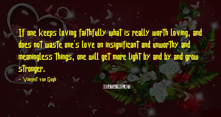 Vincent Van Gogh Sayings: If one keeps loving faithfully what is really worth loving, and does not waste one's