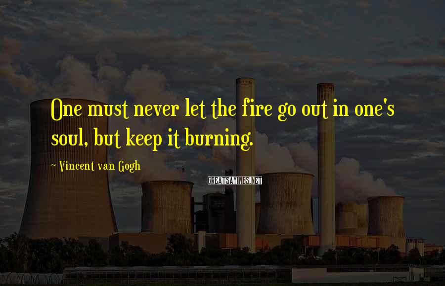 Vincent Van Gogh Sayings: One must never let the fire go out in one's soul, but keep it burning.