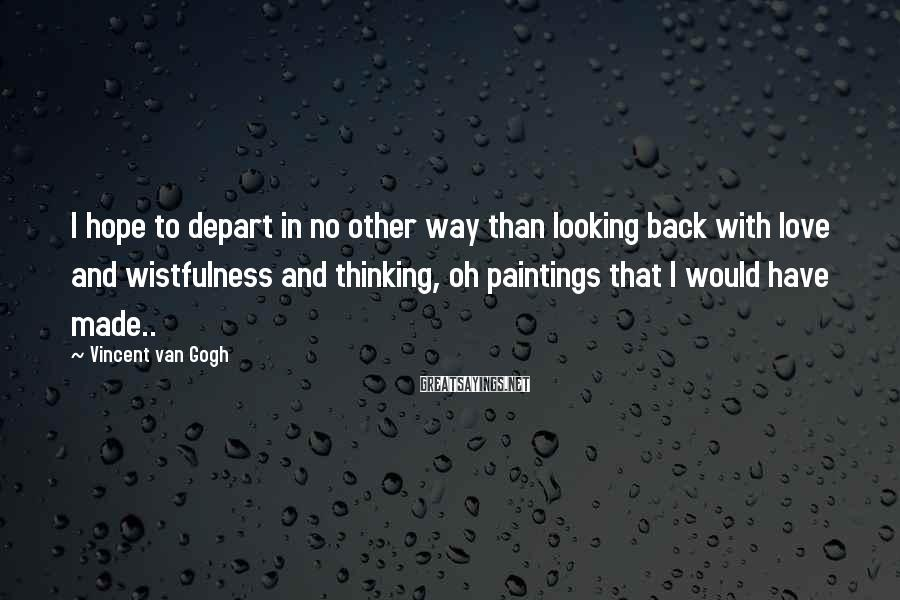 Vincent Van Gogh Sayings: I hope to depart in no other way than looking back with love and wistfulness