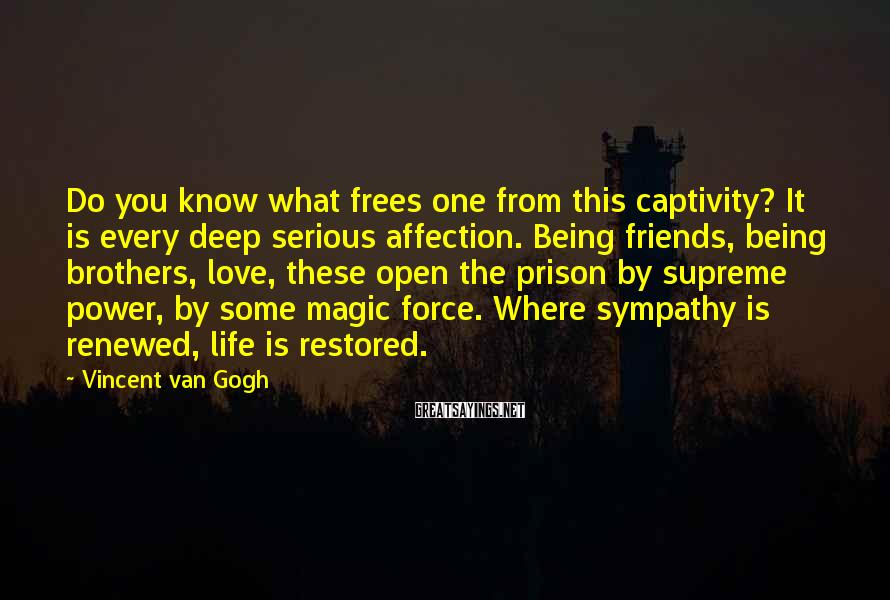 Vincent Van Gogh Sayings: Do you know what frees one from this captivity? It is every deep serious affection.