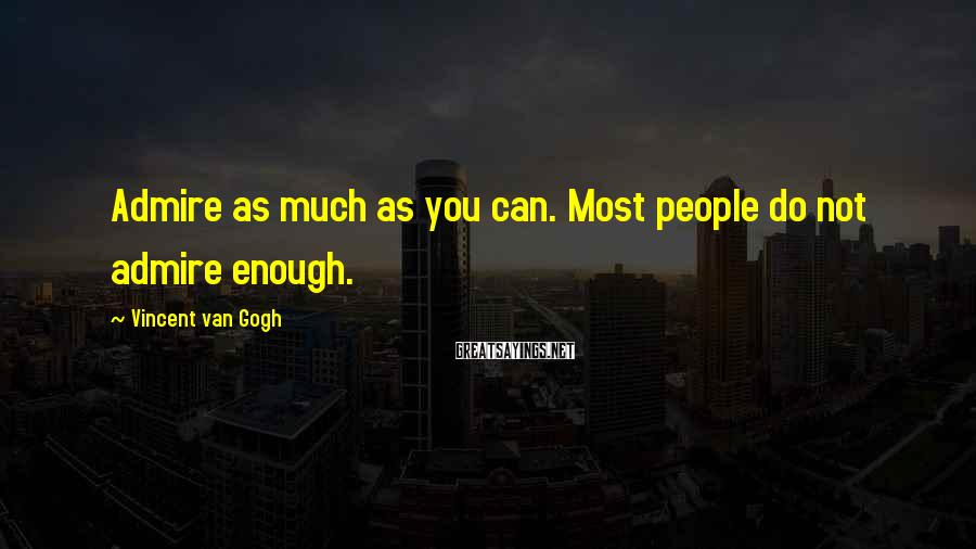 Vincent Van Gogh Sayings: Admire as much as you can. Most people do not admire enough.
