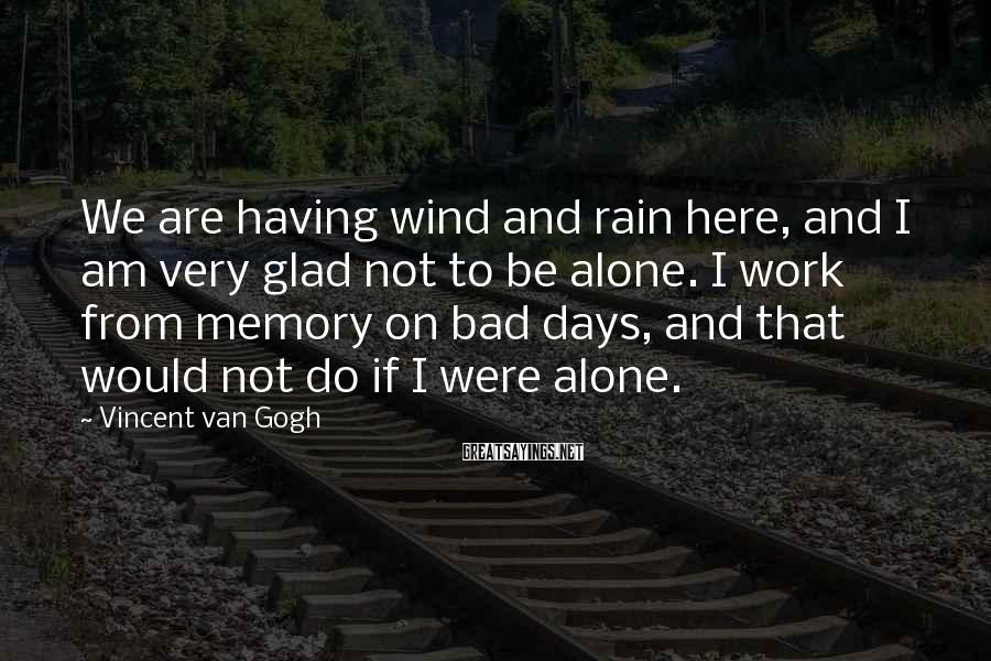 Vincent Van Gogh Sayings: We are having wind and rain here, and I am very glad not to be
