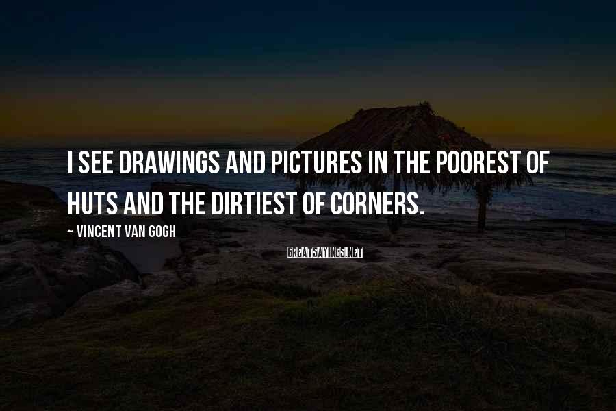 Vincent Van Gogh Sayings: I see drawings and pictures in the poorest of huts and the dirtiest of corners.