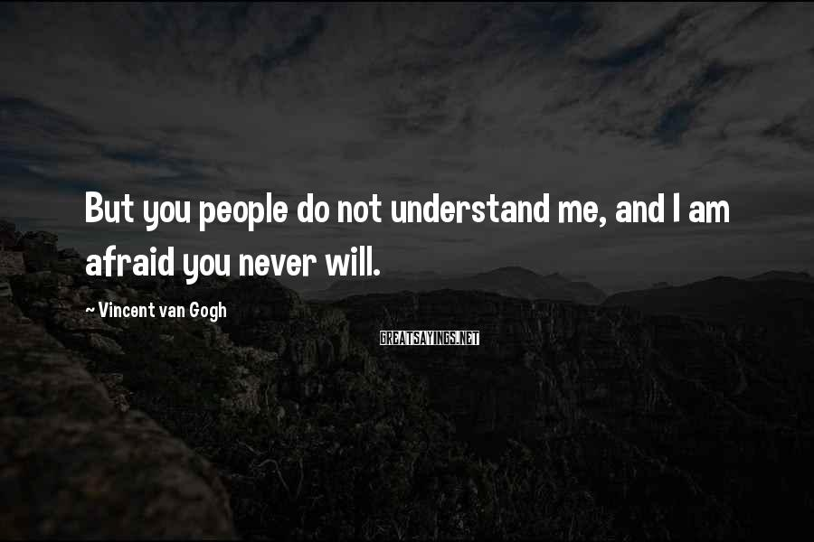 Vincent Van Gogh Sayings: But you people do not understand me, and I am afraid you never will.