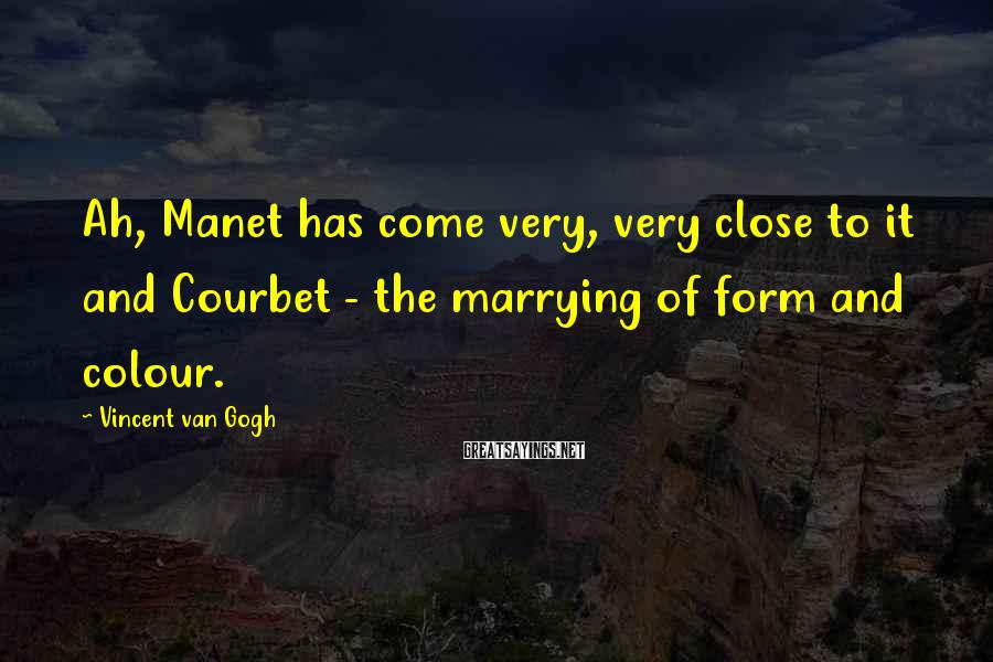Vincent Van Gogh Sayings: Ah, Manet has come very, very close to it and Courbet - the marrying of