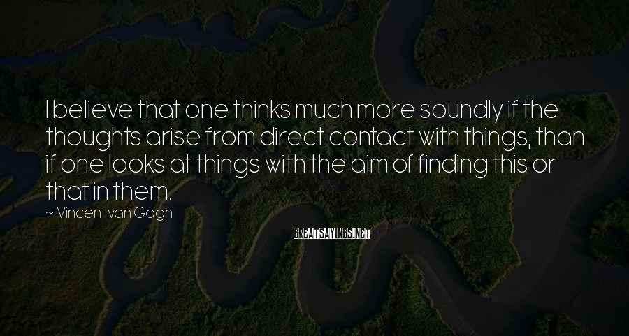 Vincent Van Gogh Sayings: I believe that one thinks much more soundly if the thoughts arise from direct contact