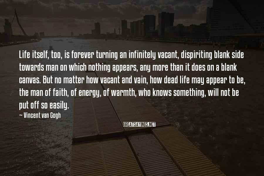 Vincent Van Gogh Sayings: Life itself, too, is forever turning an infinitely vacant, dispiriting blank side towards man on
