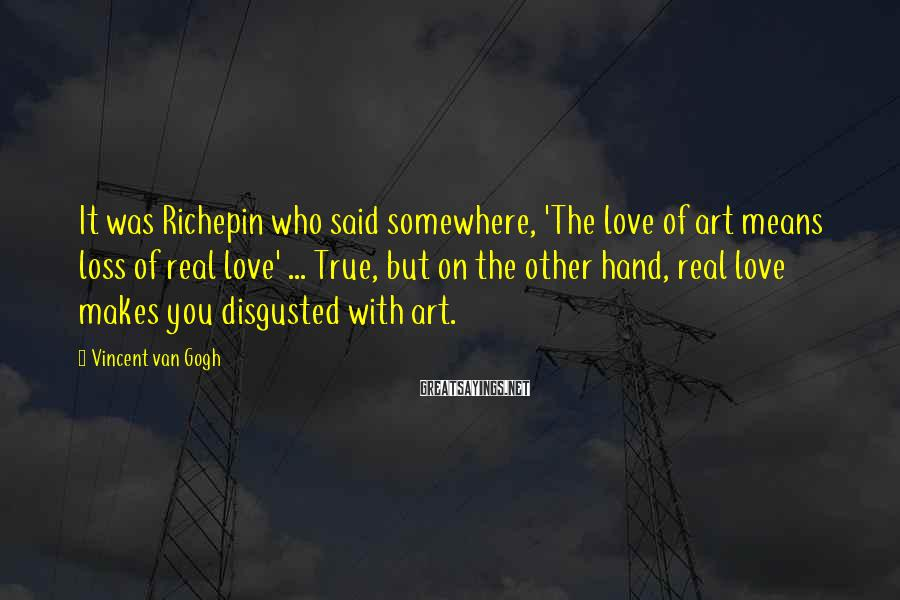 Vincent Van Gogh Sayings: It was Richepin who said somewhere, 'The love of art means loss of real love'
