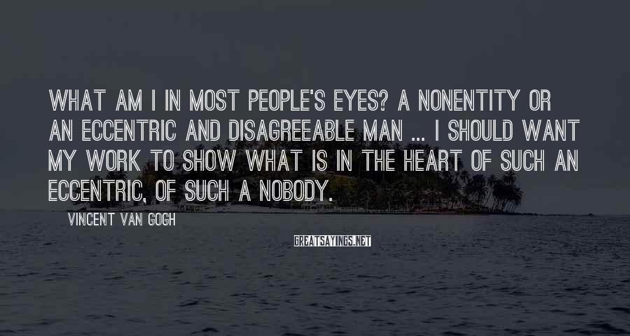 Vincent Van Gogh Sayings: What am I in most people's eyes? A nonentity or an eccentric and disagreeable man