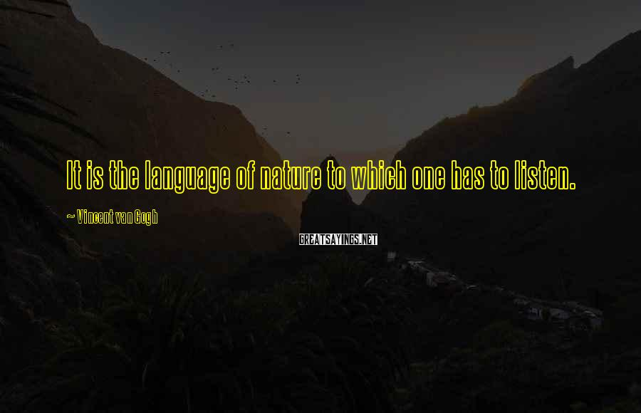 Vincent Van Gogh Sayings: It is the language of nature to which one has to listen.