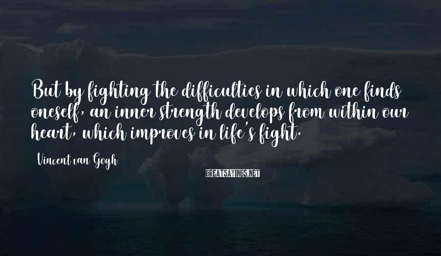 Vincent Van Gogh Sayings: But by fighting the difficulties in which one finds oneself, an inner strength develops from