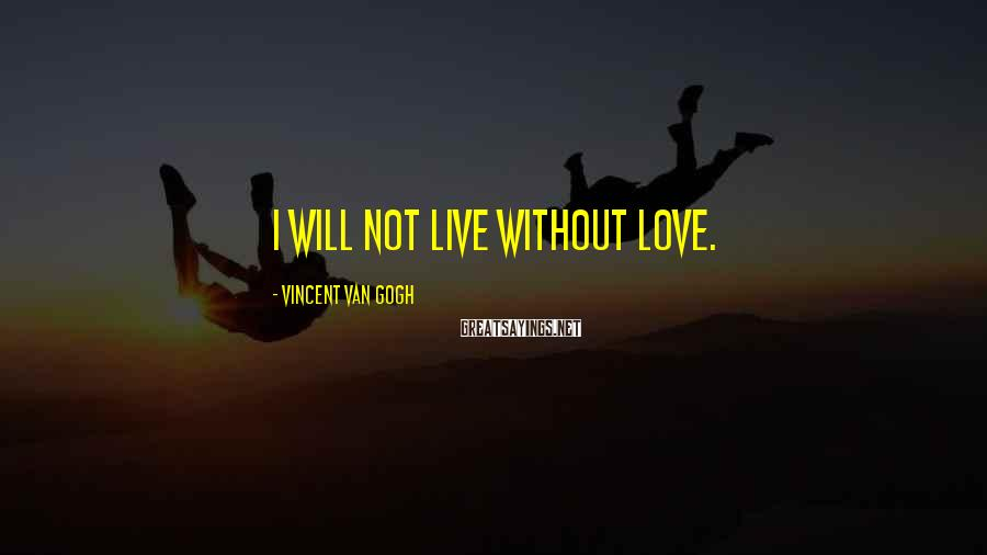 Vincent Van Gogh Sayings: I will not live without love.