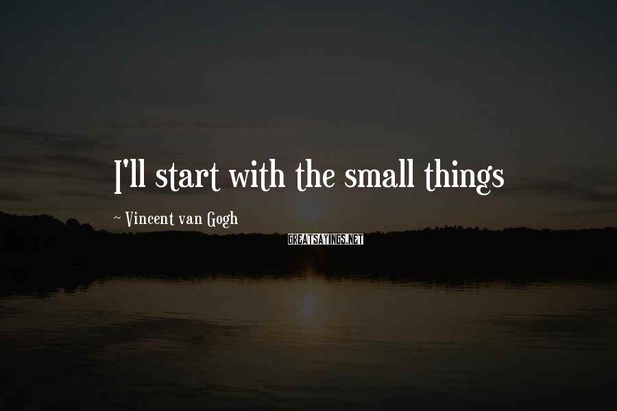 Vincent Van Gogh Sayings: I'll start with the small things