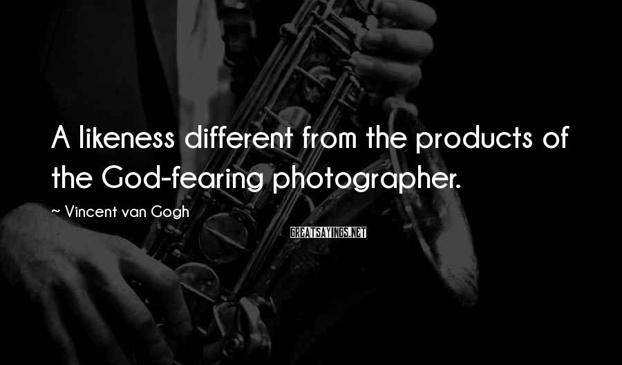 Vincent Van Gogh Sayings: A likeness different from the products of the God-fearing photographer.