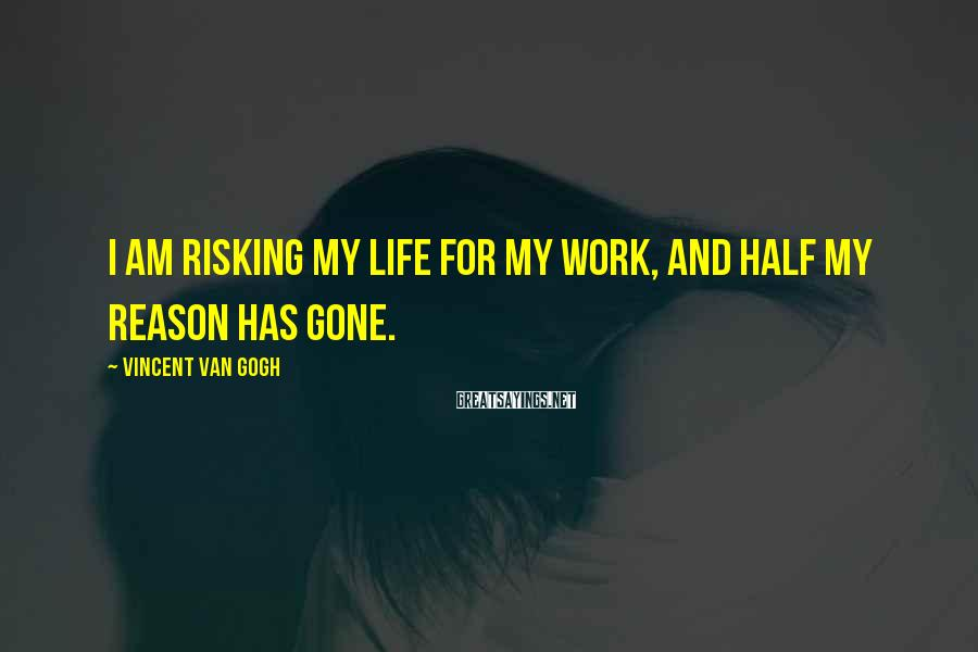 Vincent Van Gogh Sayings: I am risking my life for my work, and half my reason has gone.