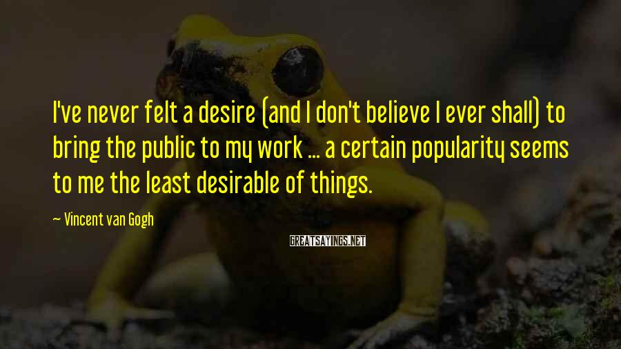 Vincent Van Gogh Sayings: I've never felt a desire (and I don't believe I ever shall) to bring the
