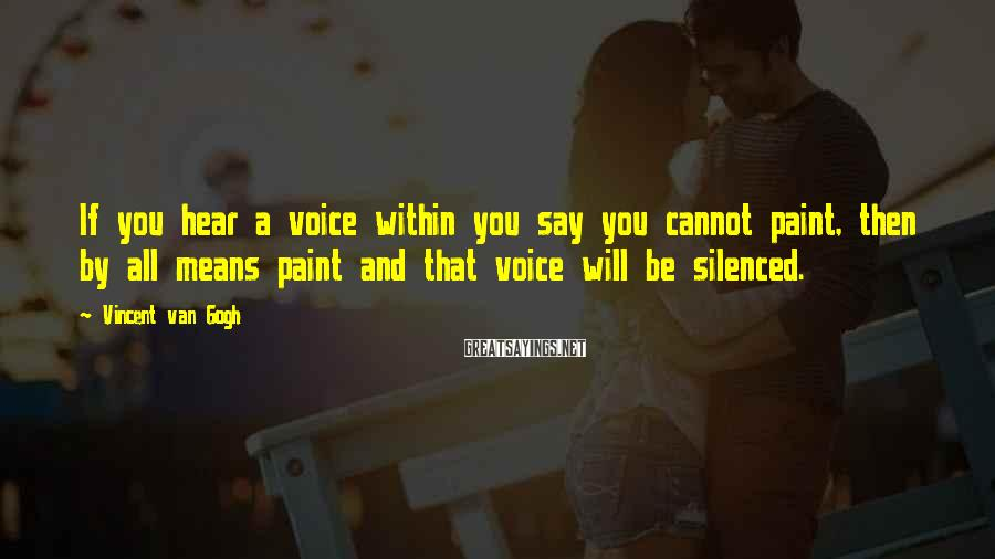 Vincent Van Gogh Sayings: If you hear a voice within you say you cannot paint, then by all means