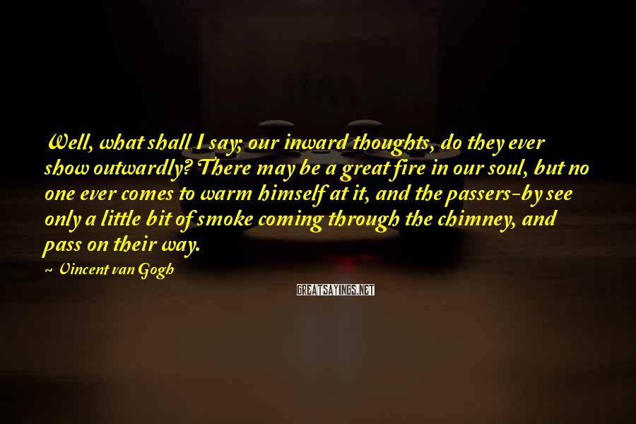 Vincent Van Gogh Sayings: Well, what shall I say; our inward thoughts, do they ever show outwardly? There may