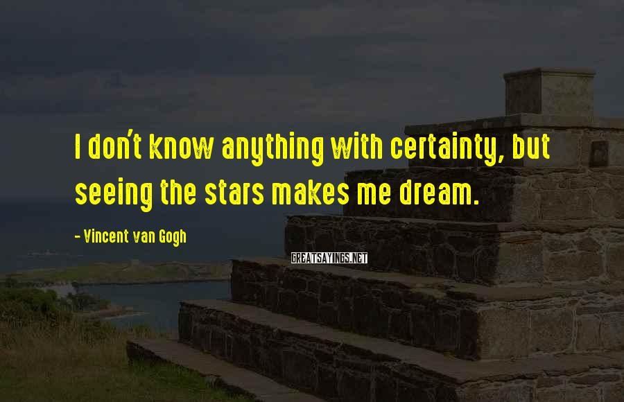Vincent Van Gogh Sayings: I don't know anything with certainty, but seeing the stars makes me dream.