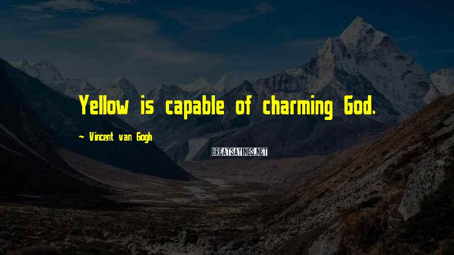 Vincent Van Gogh Sayings: Yellow is capable of charming God.