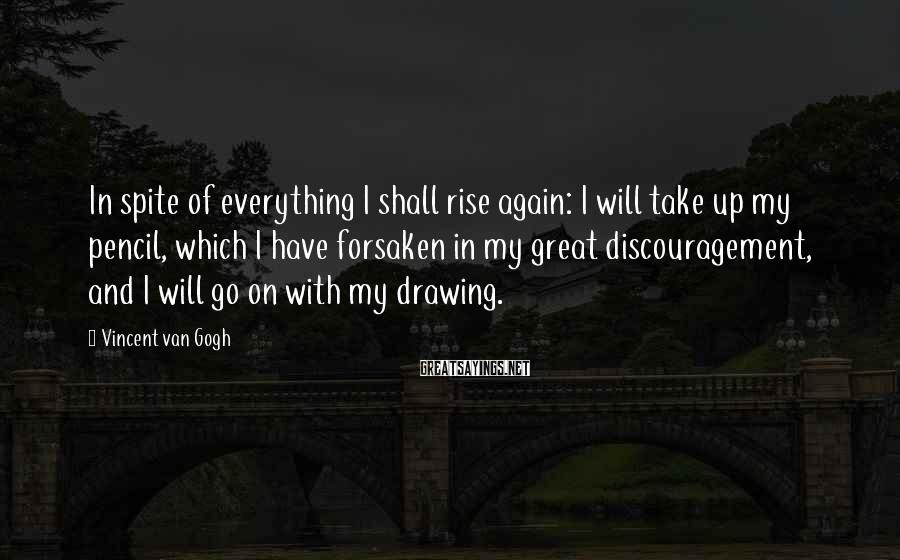 Vincent Van Gogh Sayings: In spite of everything I shall rise again: I will take up my pencil, which