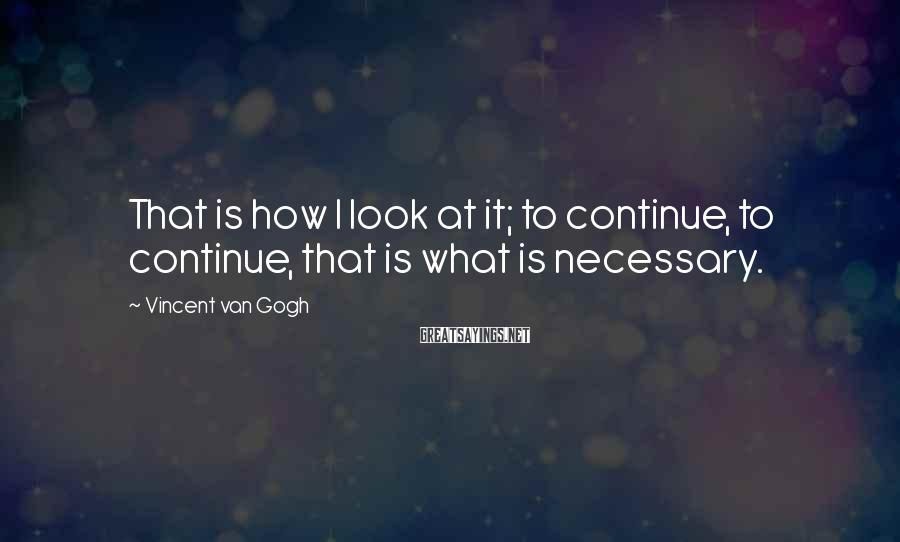 Vincent Van Gogh Sayings: That is how I look at it; to continue, to continue, that is what is