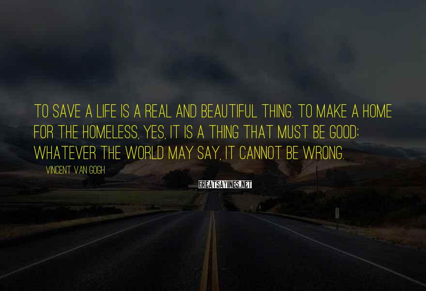 Vincent Van Gogh Sayings: To save a life is a real and beautiful thing. To make a home for