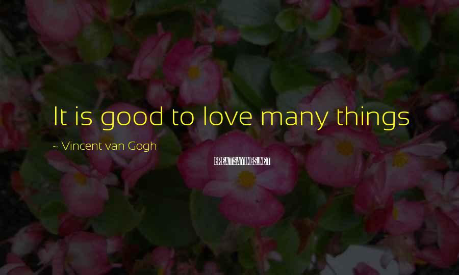 Vincent Van Gogh Sayings: It is good to love many things
