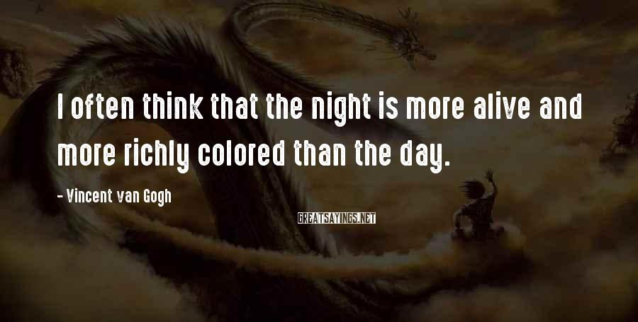 Vincent Van Gogh Sayings: I often think that the night is more alive and more richly colored than the