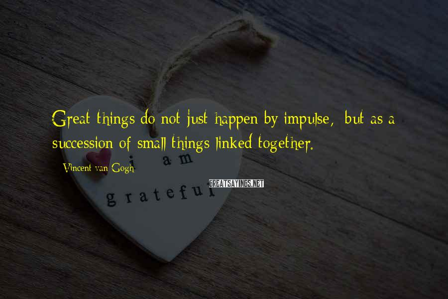 Vincent Van Gogh Sayings: Great things do not just happen by impulse, but as a succession of small things