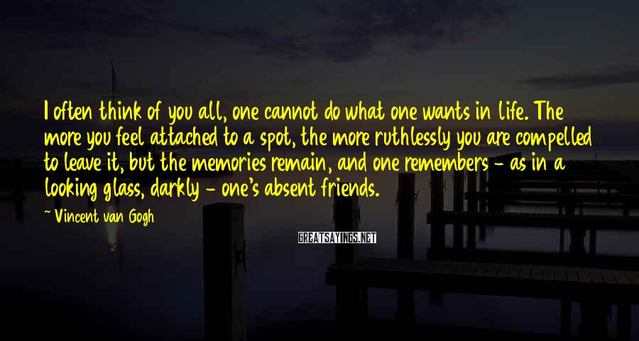 Vincent Van Gogh Sayings: I often think of you all, one cannot do what one wants in life. The