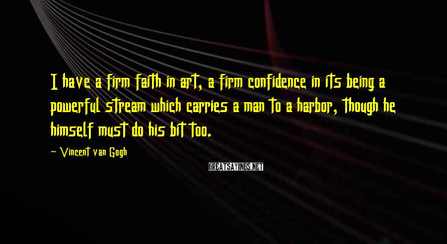 Vincent Van Gogh Sayings: I have a firm faith in art, a firm confidence in its being a powerful