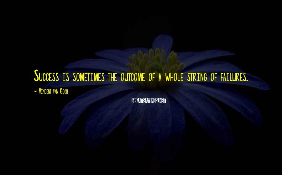 Vincent Van Gogh Sayings: Success is sometimes the outcome of a whole string of failures.