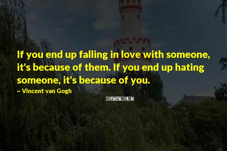 Vincent Van Gogh Sayings: If you end up falling in love with someone, it's because of them. If you