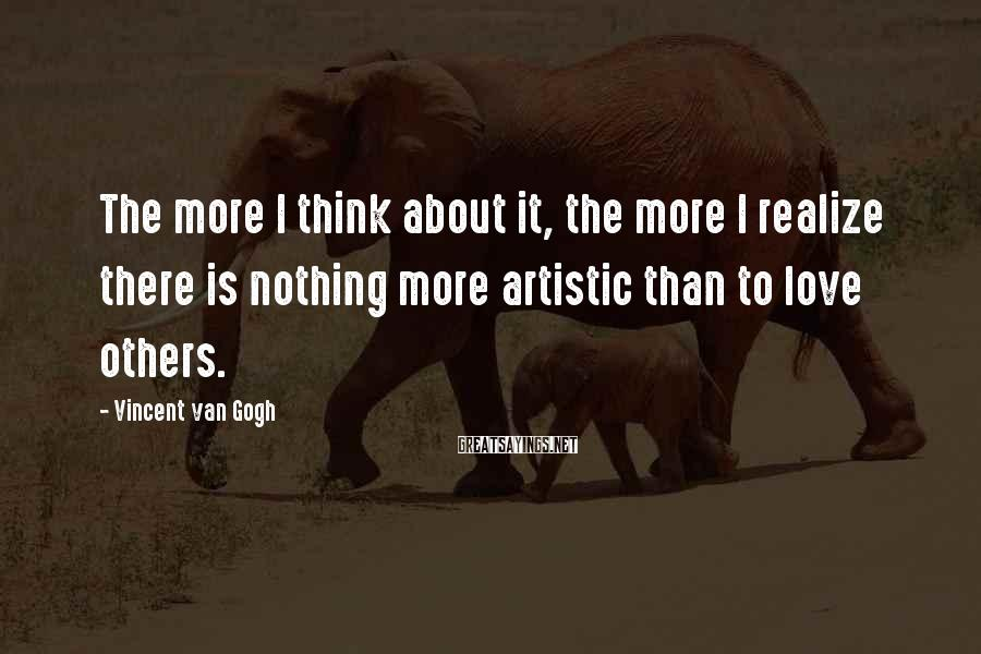 Vincent Van Gogh Sayings: The more I think about it, the more I realize there is nothing more artistic