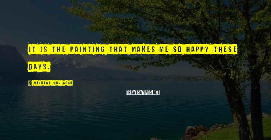 Vincent Van Gogh Sayings: It is the painting that makes me so happy these days.