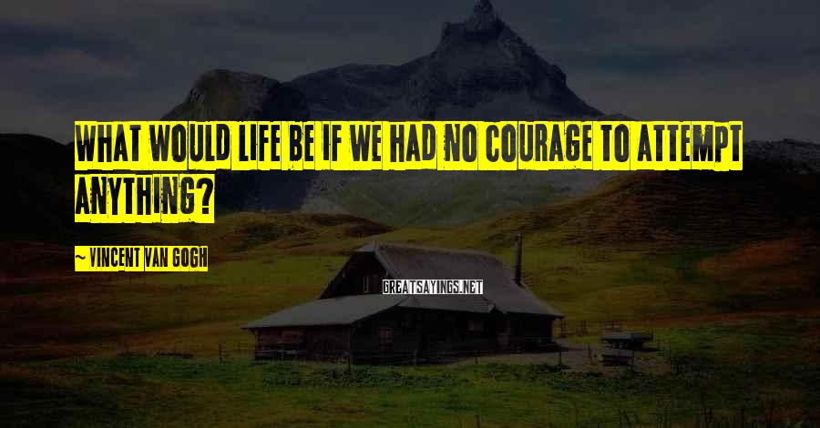 Vincent Van Gogh Sayings: What would life be if we had no courage to attempt anything?